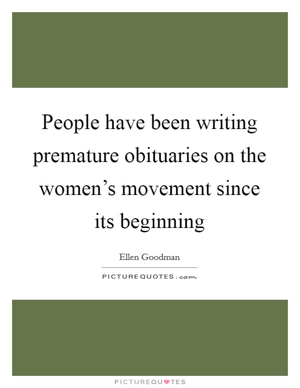People have been writing premature obituaries on the women's movement since its beginning Picture Quote #1
