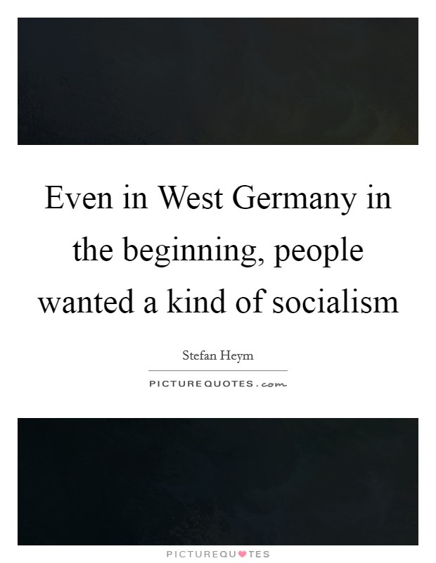 Even in West Germany in the beginning, people wanted a kind of socialism Picture Quote #1