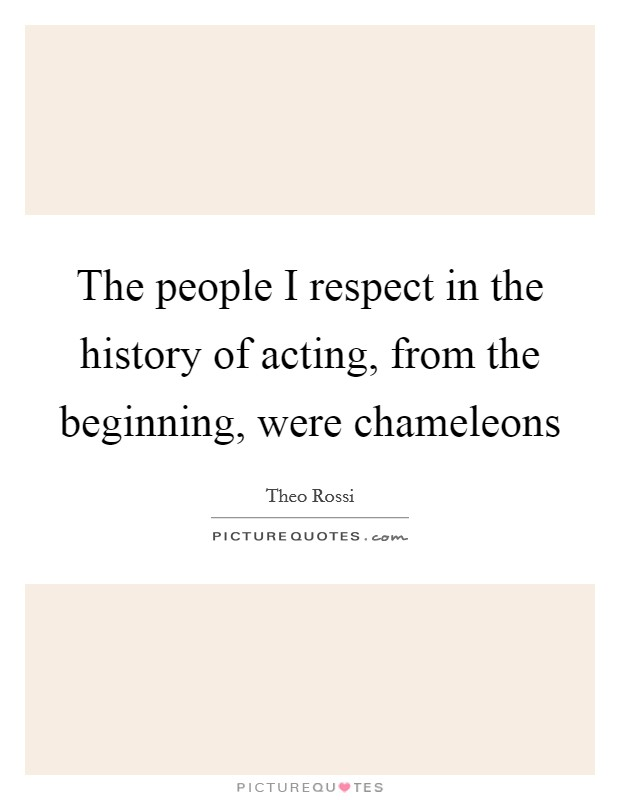 The people I respect in the history of acting, from the beginning, were chameleons Picture Quote #1