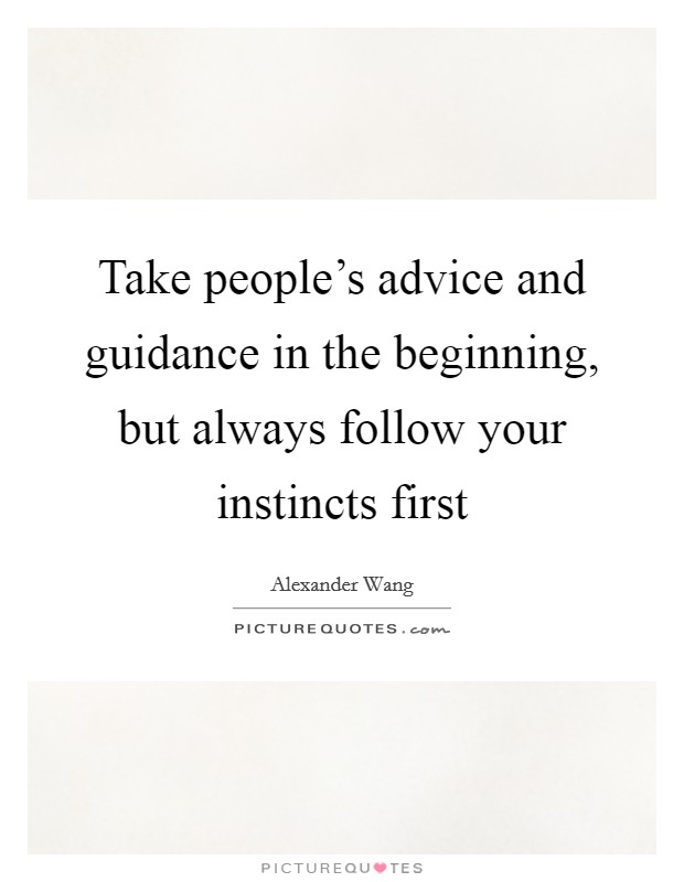 Take people's advice and guidance in the beginning, but always follow your instincts first Picture Quote #1