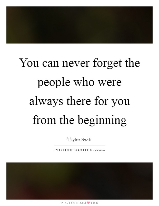 You can never forget the people who were always there for you from the beginning Picture Quote #1