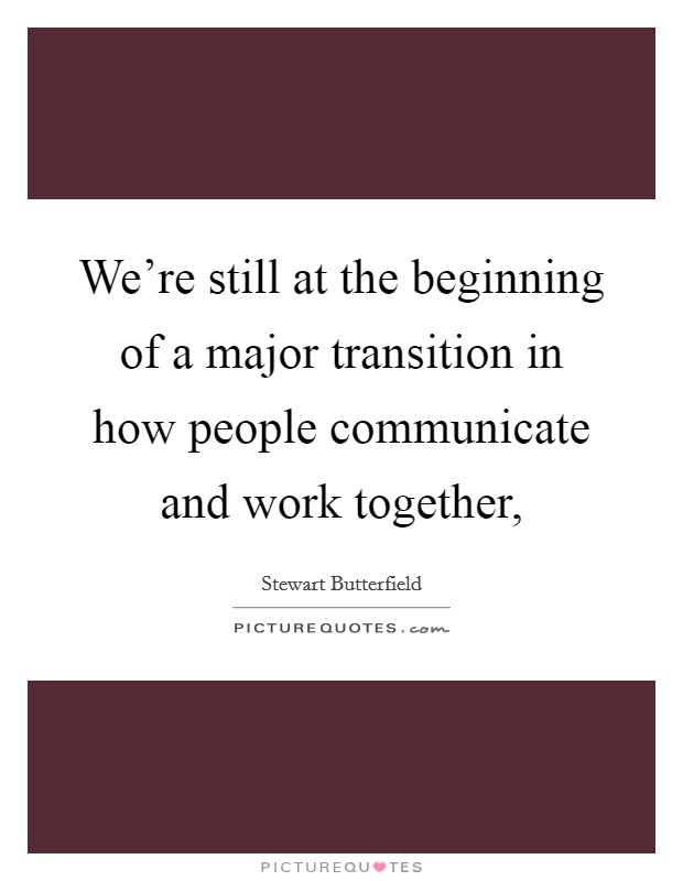 We're still at the beginning of a major transition in how people communicate and work together, Picture Quote #1