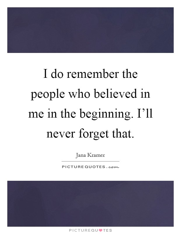 I do remember the people who believed in me in the beginning. I'll never forget that Picture Quote #1