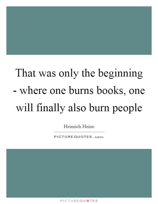 That was only the beginning - where one burns books, one will finally also burn people Picture Quote #1