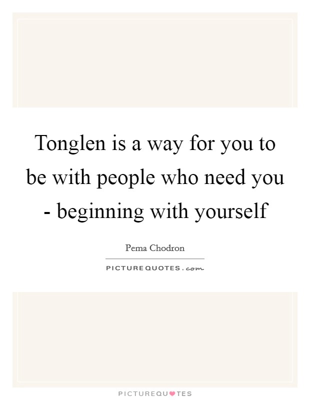 Tonglen is a way for you to be with people who need you - beginning with yourself Picture Quote #1