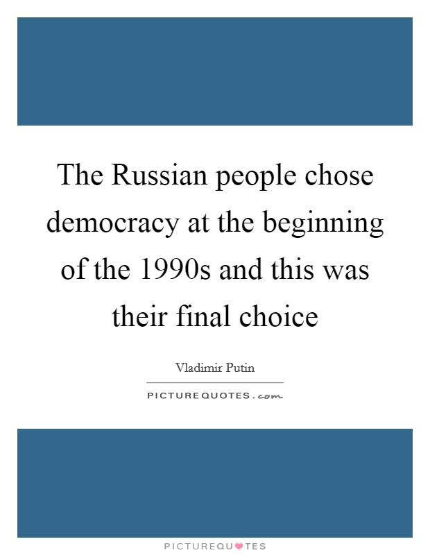 The Russian people chose democracy at the beginning of the 1990s and this was their final choice Picture Quote #1