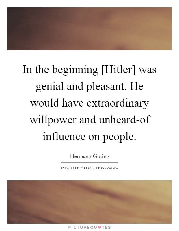 In the beginning [Hitler] was genial and pleasant. He would have extraordinary willpower and unheard-of influence on people Picture Quote #1