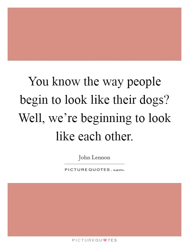 You know the way people begin to look like their dogs? Well, we're beginning to look like each other Picture Quote #1
