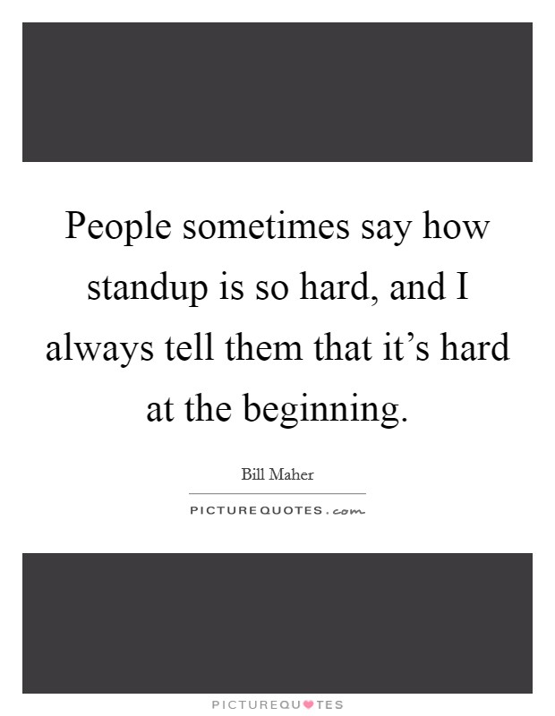 People sometimes say how standup is so hard, and I always tell them that it's hard at the beginning Picture Quote #1