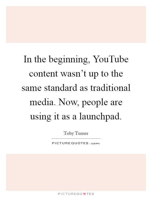 In the beginning, YouTube content wasn't up to the same standard as traditional media. Now, people are using it as a launchpad. Picture Quote #1