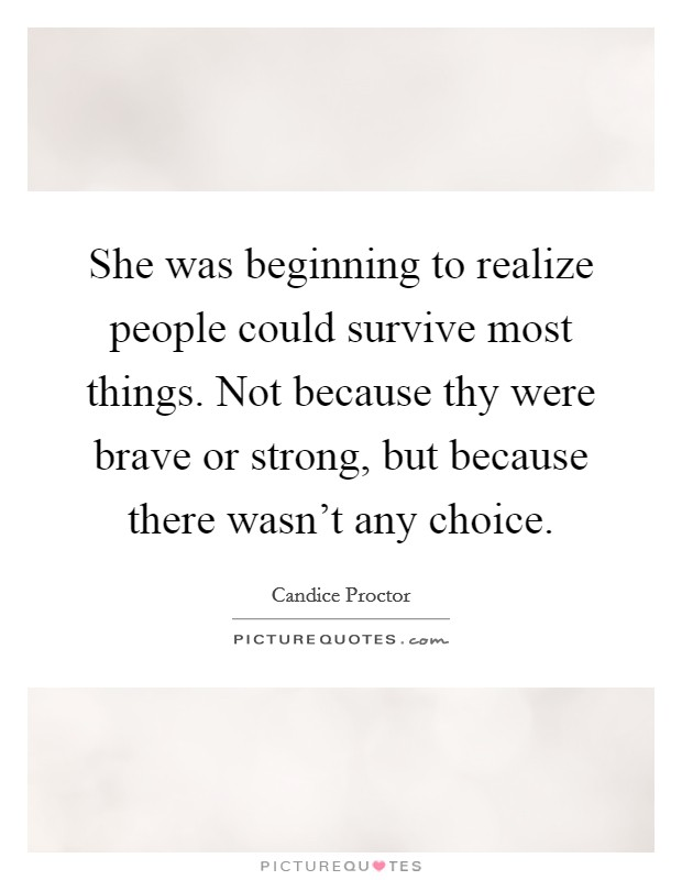 She was beginning to realize people could survive most things. Not because thy were brave or strong, but because there wasn't any choice Picture Quote #1