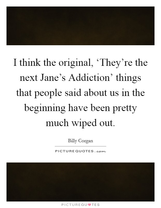 I think the original, 'They're the next Jane's Addiction' things that people said about us in the beginning have been pretty much wiped out Picture Quote #1