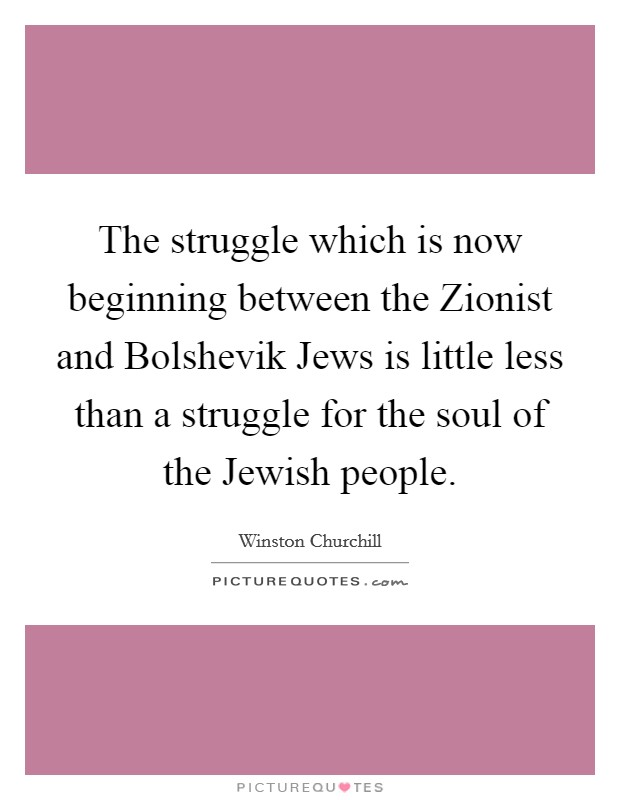 The struggle which is now beginning between the Zionist and Bolshevik Jews is little less than a struggle for the soul of the Jewish people Picture Quote #1