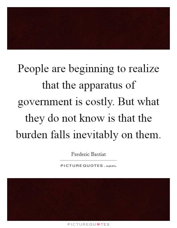 People are beginning to realize that the apparatus of government is costly. But what they do not know is that the burden falls inevitably on them Picture Quote #1