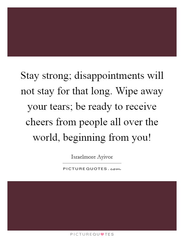 Stay strong; disappointments will not stay for that long. Wipe away your tears; be ready to receive cheers from people all over the world, beginning from you! Picture Quote #1