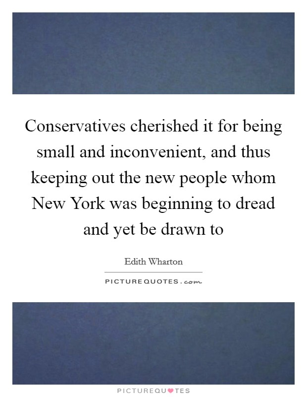 Conservatives cherished it for being small and inconvenient, and thus keeping out the new people whom New York was beginning to dread and yet be drawn to Picture Quote #1