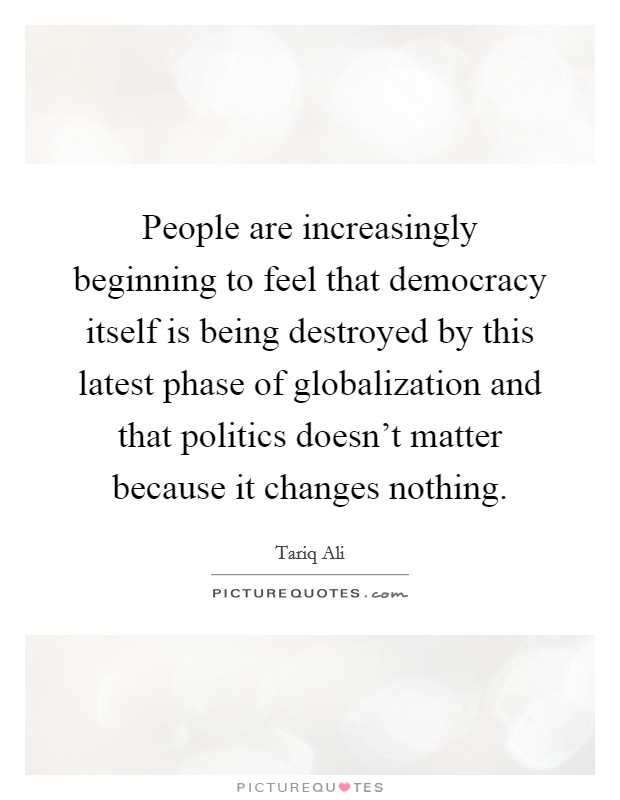 People are increasingly beginning to feel that democracy itself is being destroyed by this latest phase of globalization and that politics doesn't matter because it changes nothing Picture Quote #1