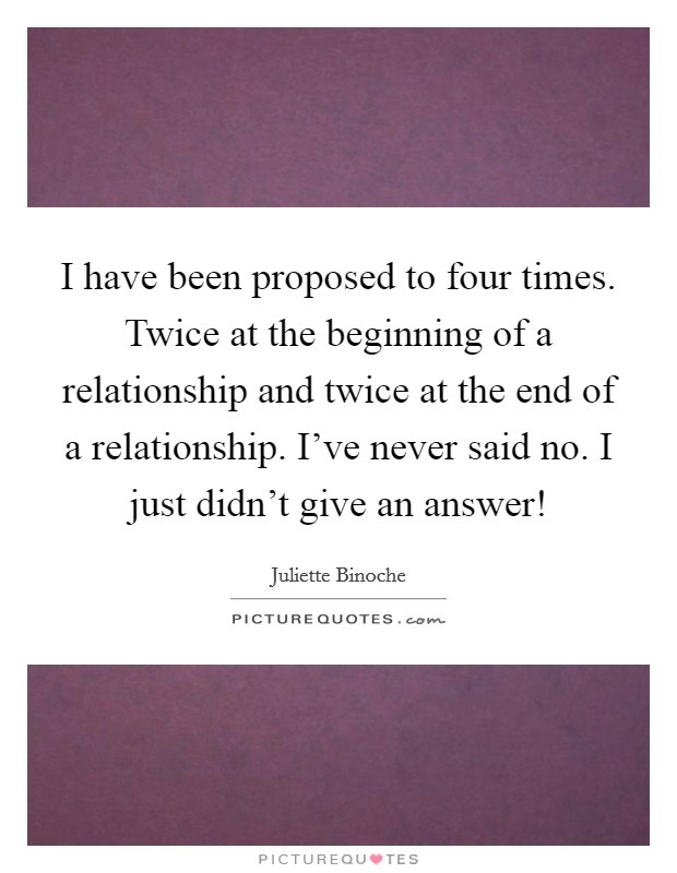 I have been proposed to four times. Twice at the beginning of a relationship and twice at the end of a relationship. I've never said no. I just didn't give an answer! Picture Quote #1