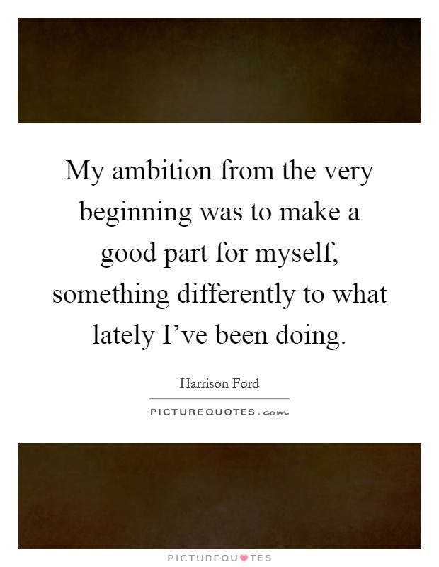 My ambition from the very beginning was to make a good part for myself, something differently to what lately I've been doing Picture Quote #1