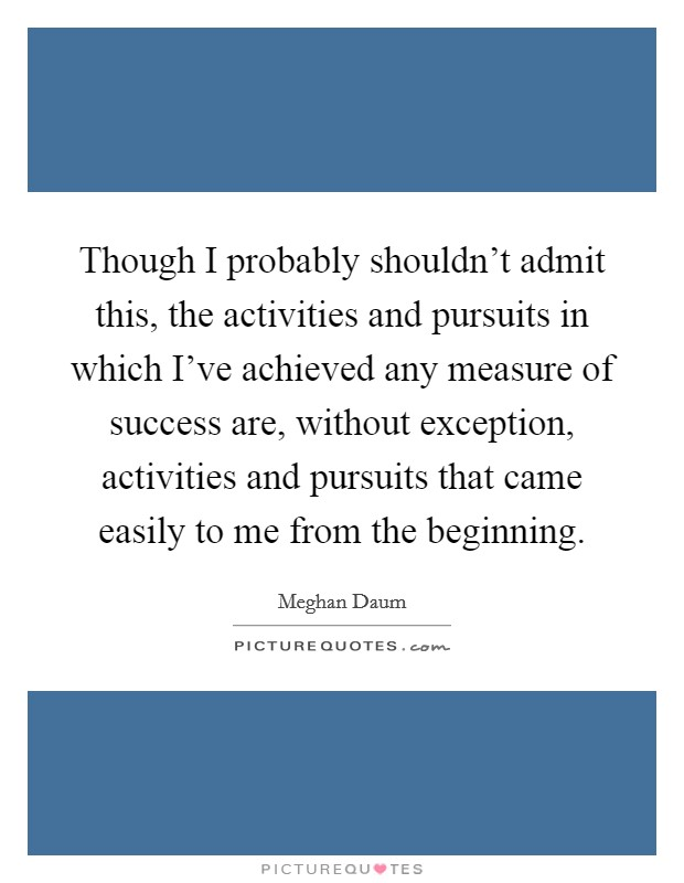 Though I probably shouldn't admit this, the activities and pursuits in which I've achieved any measure of success are, without exception, activities and pursuits that came easily to me from the beginning Picture Quote #1