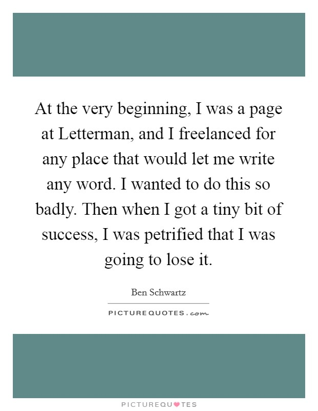 At the very beginning, I was a page at Letterman, and I freelanced for any place that would let me write any word. I wanted to do this so badly. Then when I got a tiny bit of success, I was petrified that I was going to lose it Picture Quote #1