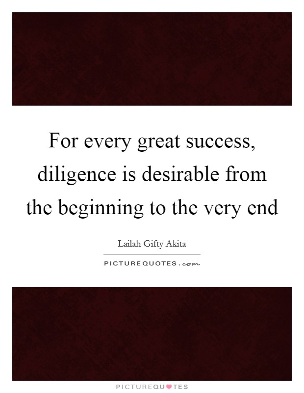 For every great success, diligence is desirable from the beginning to the very end Picture Quote #1
