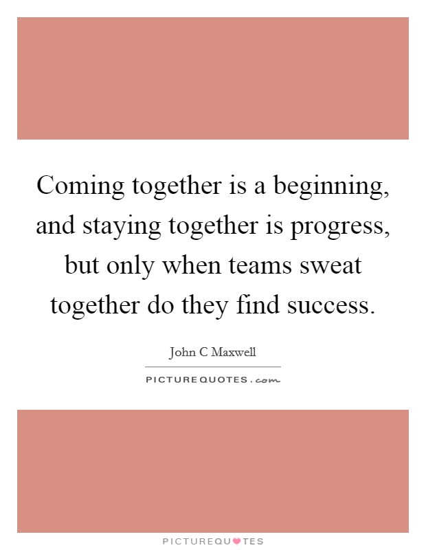 Coming together is a beginning, and staying together is progress, but only when teams sweat together do they find success Picture Quote #1