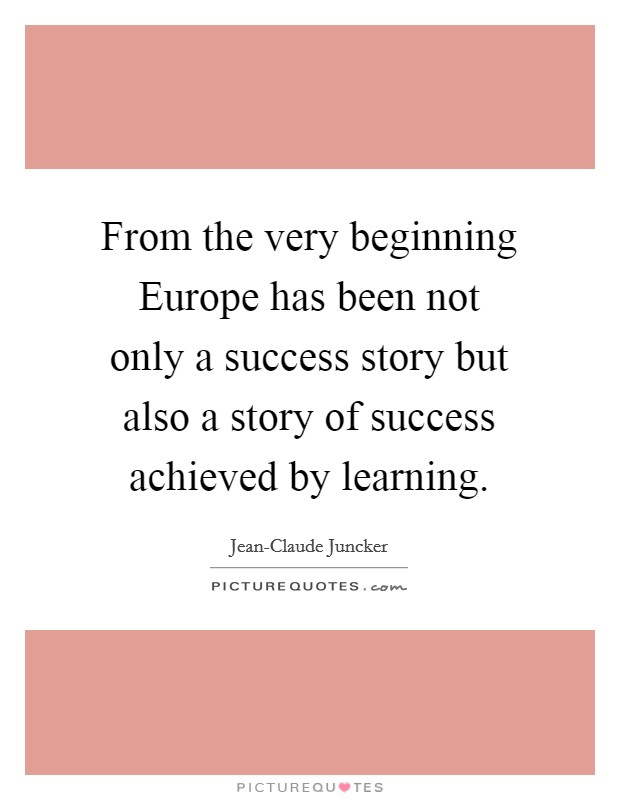 From the very beginning Europe has been not only a success story but also a story of success achieved by learning Picture Quote #1