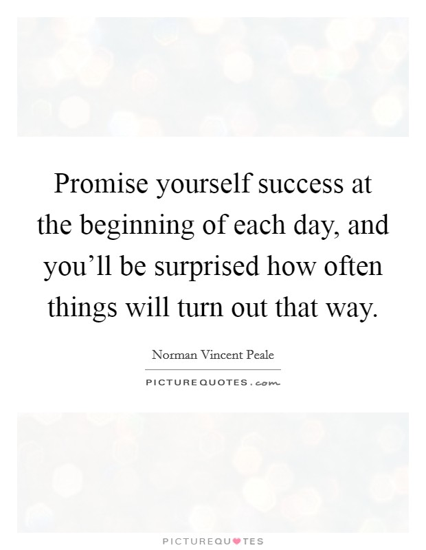 Promise yourself success at the beginning of each day, and you'll be surprised how often things will turn out that way Picture Quote #1