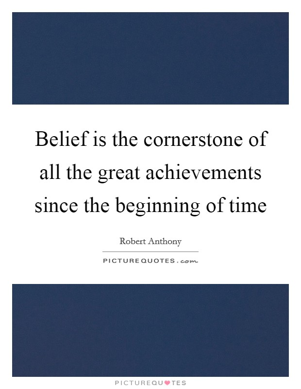 Belief is the cornerstone of all the great achievements since the beginning of time Picture Quote #1
