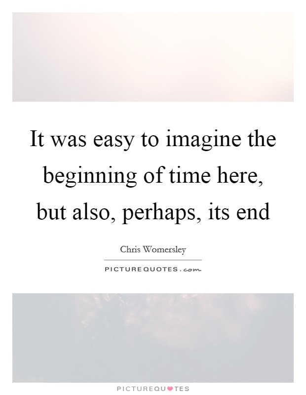 It was easy to imagine the beginning of time here, but also, perhaps, its end Picture Quote #1