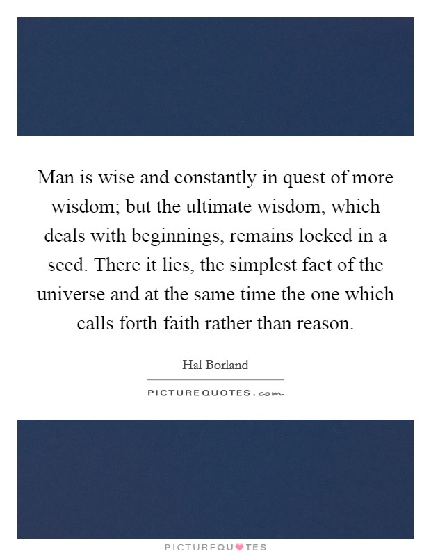 Man is wise and constantly in quest of more wisdom; but the ultimate wisdom, which deals with beginnings, remains locked in a seed. There it lies, the simplest fact of the universe and at the same time the one which calls forth faith rather than reason Picture Quote #1