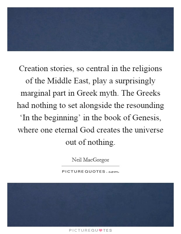 Creation stories, so central in the religions of the Middle East, play a surprisingly marginal part in Greek myth. The Greeks had nothing to set alongside the resounding 'In the beginning' in the book of Genesis, where one eternal God creates the universe out of nothing Picture Quote #1