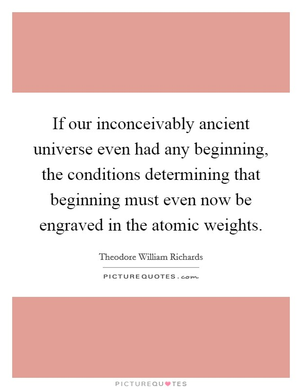 If our inconceivably ancient universe even had any beginning, the conditions determining that beginning must even now be engraved in the atomic weights Picture Quote #1