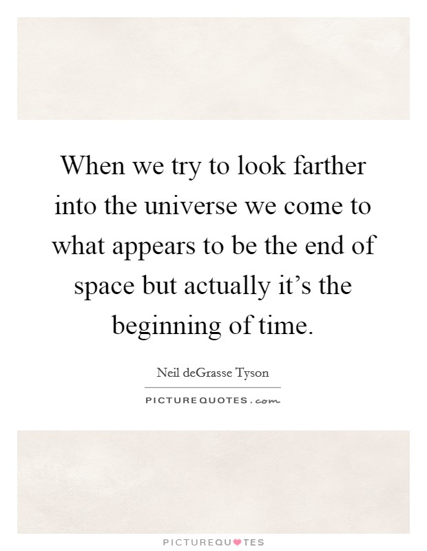 When we try to look farther into the universe we come to what appears to be the end of space but actually it's the beginning of time Picture Quote #1