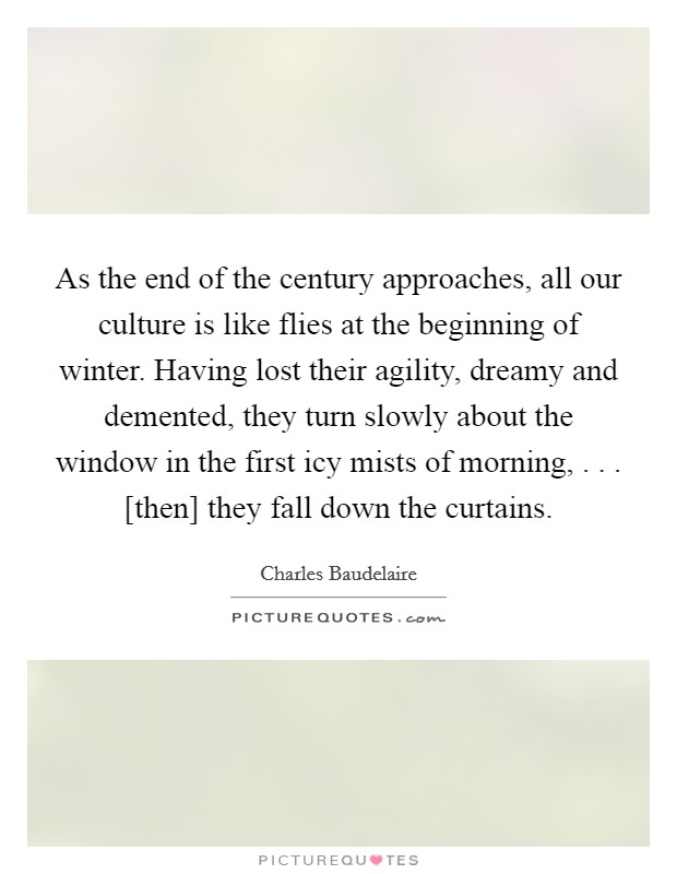 As the end of the century approaches, all our culture is like flies at the beginning of winter. Having lost their agility, dreamy and demented, they turn slowly about the window in the first icy mists of morning, . . . [then] they fall down the curtains Picture Quote #1