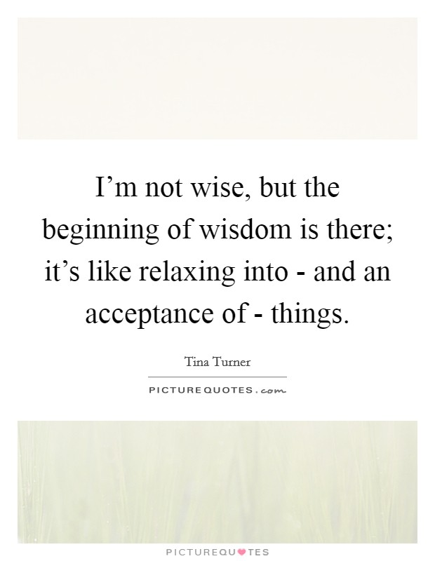 I'm not wise, but the beginning of wisdom is there; it's like relaxing into - and an acceptance of - things Picture Quote #1