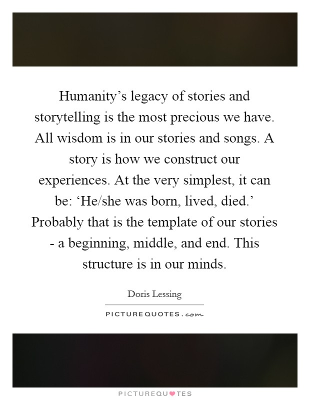 Humanity's legacy of stories and storytelling is the most precious we have. All wisdom is in our stories and songs. A story is how we construct our experiences. At the very simplest, it can be: 'He/she was born, lived, died.' Probably that is the template of our stories - a beginning, middle, and end. This structure is in our minds Picture Quote #1