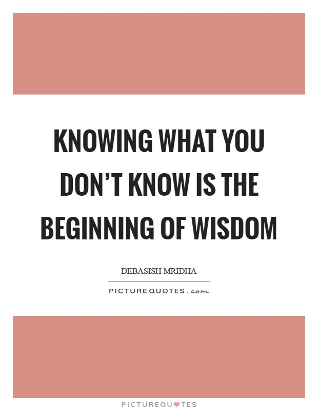 Knowing what you don't know is the beginning of wisdom Picture Quote #1