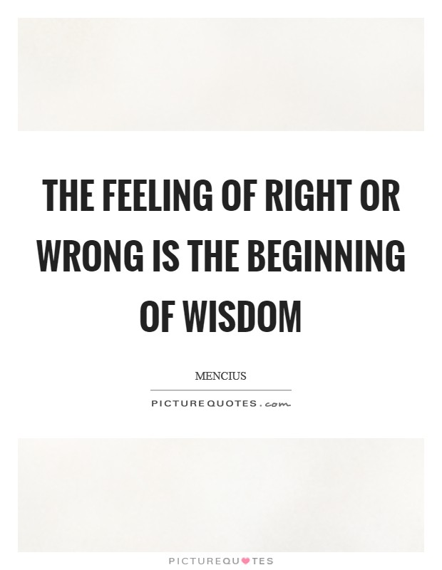 The feeling of right or wrong is the beginning of wisdom Picture Quote #1