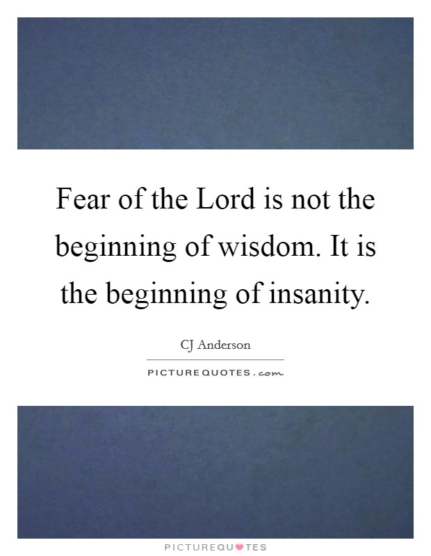 Fear of the Lord is not the beginning of wisdom. It is the beginning of insanity Picture Quote #1