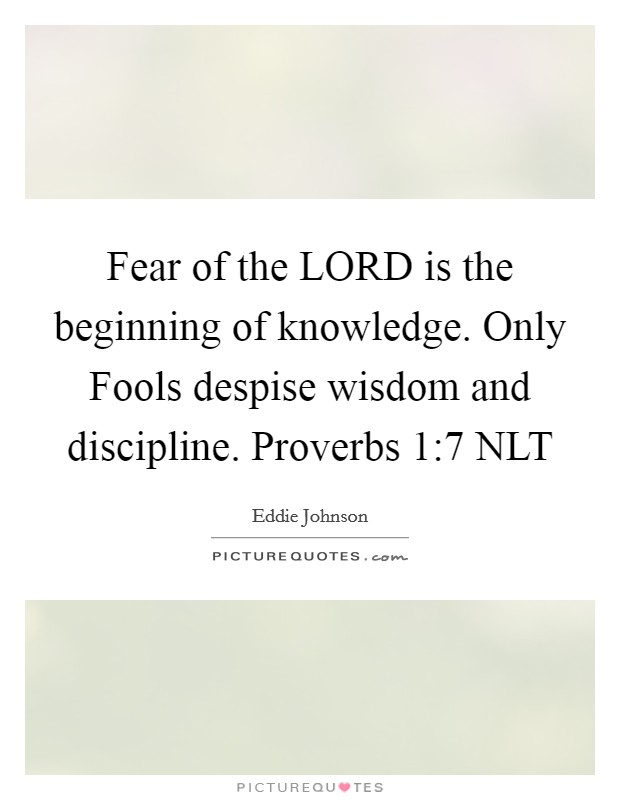 Fear of the LORD is the beginning of knowledge. Only Fools despise wisdom and discipline. Proverbs 1:7 NLT Picture Quote #1