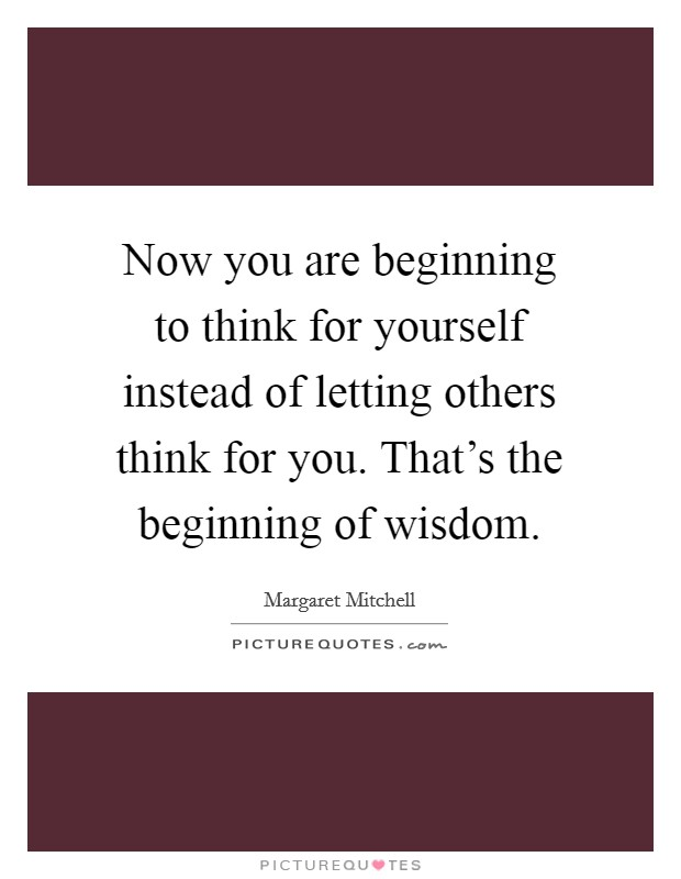 Now you are beginning to think for yourself instead of letting others think for you. That's the beginning of wisdom. Picture Quote #1