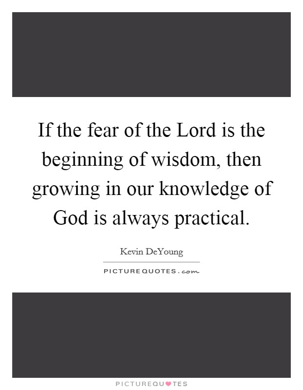 If the fear of the Lord is the beginning of wisdom, then growing in our knowledge of God is always practical Picture Quote #1