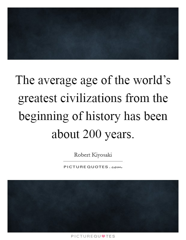 The average age of the world's greatest civilizations from the beginning of history has been about 200 years Picture Quote #1