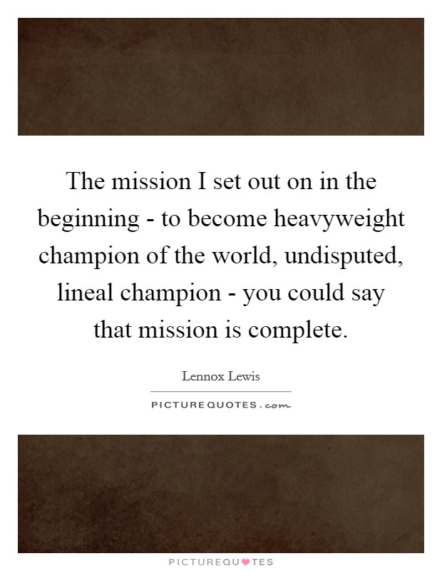 The mission I set out on in the beginning - to become heavyweight champion of the world, undisputed, lineal champion - you could say that mission is complete Picture Quote #1