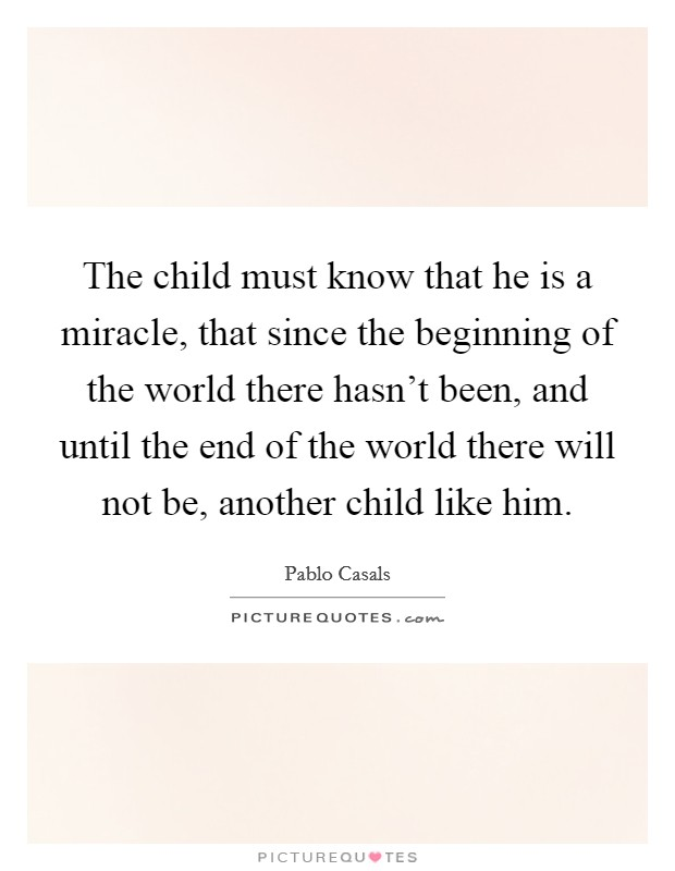 The child must know that he is a miracle, that since the beginning of the world there hasn't been, and until the end of the world there will not be, another child like him Picture Quote #1
