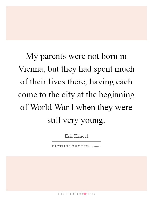 My parents were not born in Vienna, but they had spent much of their lives there, having each come to the city at the beginning of World War I when they were still very young Picture Quote #1