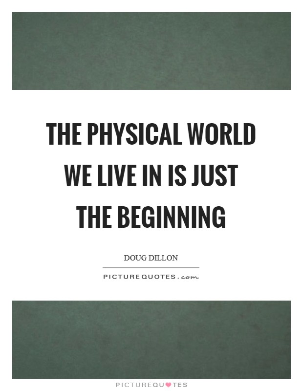 The physical world we live in is just the beginning Picture Quote #1