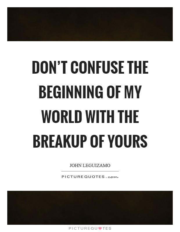 Don't confuse the beginning of my world with the breakup of yours Picture Quote #1